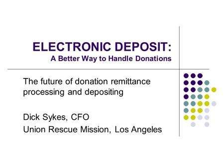 ELECTRONIC DEPOSIT: A Better Way to Handle Donations The future of donation remittance processing and depositing Dick Sykes, CFO Union Rescue Mission,