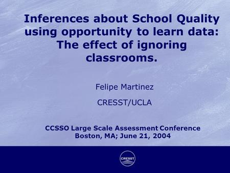 Inferences about School Quality using opportunity to learn data: The effect of ignoring classrooms. Felipe Martinez CRESST/UCLA CCSSO Large Scale Assessment.