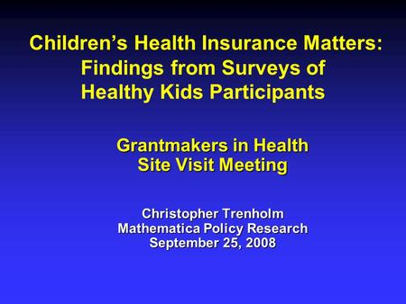 Children's Health Insurance Matters: Findings from Surveys of Healthy Kids Participants Grantmakers in Health Site Visit Meeting Christopher Trenholm Mathematica.
