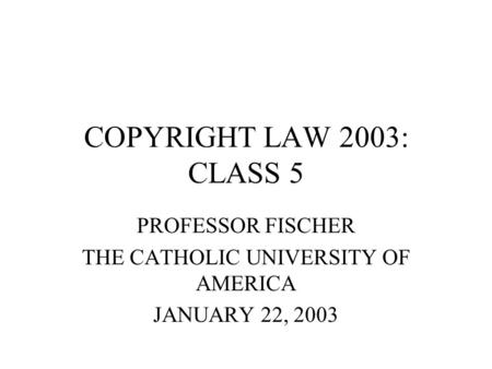 COPYRIGHT LAW 2003: CLASS 5 PROFESSOR FISCHER THE CATHOLIC UNIVERSITY OF AMERICA JANUARY 22, 2003.