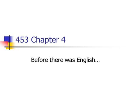 453 Chapter 4 Before there was English…. Food for Thought Consider and explain… Chinese: ma = ma = Mother German: bam = bong = bell's sound French: fille.