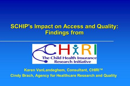 SCHIP's Impact on Access and Quality: Findings from Karen VanLandeghem, Consultant, CHIRI™ Cindy Brach, Agency for Healthcare Research and Quality.