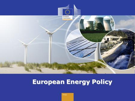 Energy European Energy Policy. Energy Why energy policy matters for Europe EU pays 2.5% of its annual GDP to import energy: € 270 bn for oil € 40 bn for.