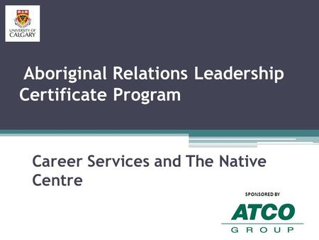 Aboriginal Relations Leadership Certificate Program Career Services and The Native Centre SPONSORED BY.