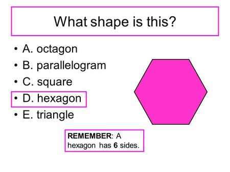 What shape is this? A. octagon B. parallelogram C. square D. hexagon E. triangle REMEMBER: A hexagon has 6 sides.