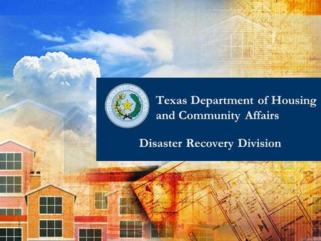 1 Disaster Recovery Division Texas Department of Housing and Community Affairs.