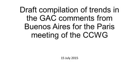 Draft compilation of trends in the GAC comments from Buenos Aires for the Paris meeting of the CCWG 15 July 2015.