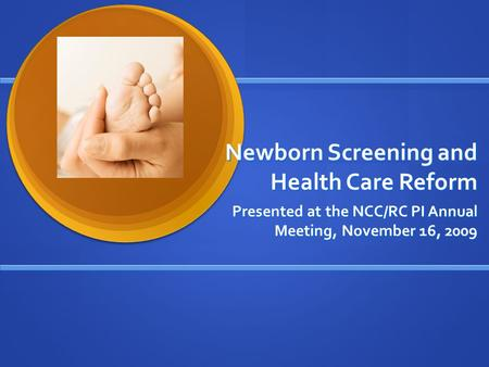 Newborn Screening and Health Care Reform Presented at the NCC/RC PI Annual Meeting, November 16, 2009.
