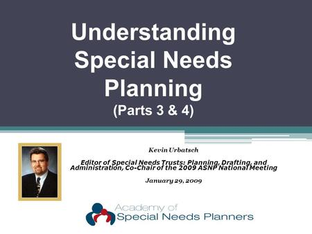 Kevin Urbatsch Editor of Special Needs Trusts: Planning, Drafting, and Administration, Co-Chair of the 2009 ASNP National Meeting January 29, 2009 Understanding.
