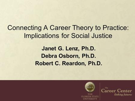 Connecting A Career Theory to Practice: Implications for Social Justice Janet G. Lenz, Ph.D. Debra Osborn, Ph.D. Robert C. Reardon, Ph.D.