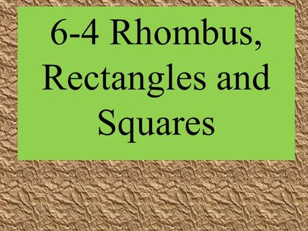 6-4 Rhombus, Rectangles and Squares. P ROPERTIES OF S PEC IAL P ARALLELOGRAMS | | | | A rectangle is a parallelogram with four right angles. | | | | A.