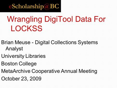 Wrangling DigiTool Data For LOCKSS Brian Meuse - Digital Collections Systems Analyst University Libraries Boston College MetaArchive Cooperative Annual.
