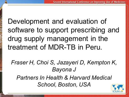 Development and evaluation of software to support prescribing and drug supply management in the treatment of MDR-TB in Peru. Fraser H, Choi S, Jazayeri.