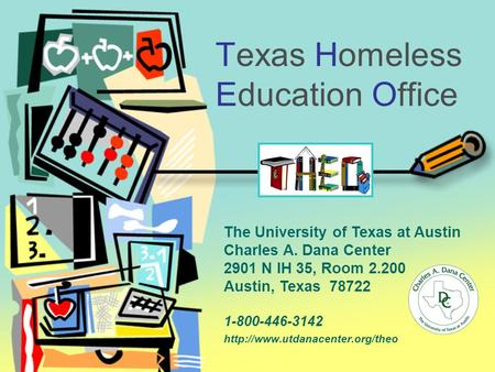Texas Homeless Education Office 1-800-446-3142  The University of Texas at Austin Charles A. Dana Center 2901 N IH 35,