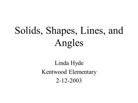 Solids, Shapes, Lines, and Angles Linda Hyde Kentwood Elementary 2-12-2003.