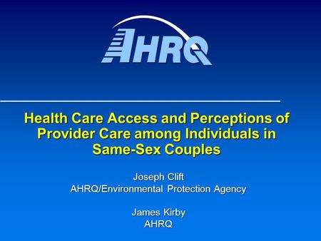 Health Care Access and Perceptions of Provider Care among Individuals in Same-Sex Couples Joseph Clift AHRQ/Environmental Protection Agency James Kirby.