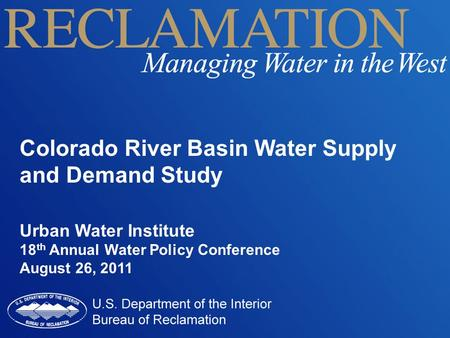 Colorado River Basin Water Supply and Demand Study Urban Water Institute 18 th Annual Water Policy Conference August 26, 2011.
