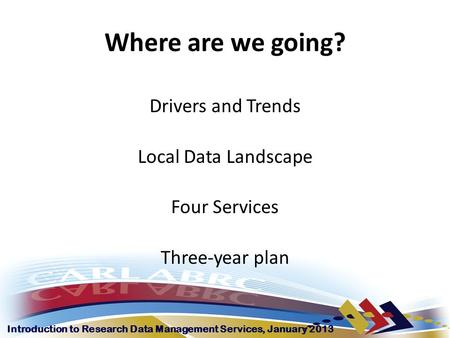 Introduction to Research Data Management Services, January 2013 Where are we going? Drivers and Trends Local Data Landscape Four Services Three-year plan.