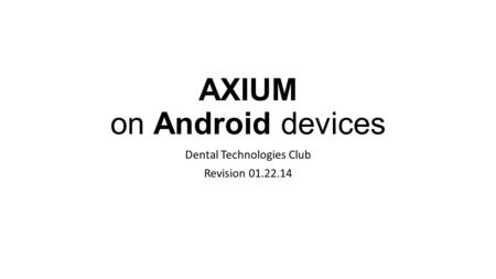 AXIUM on Android devices Dental Technologies Club Revision 01.22.14.