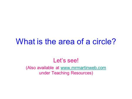 What is the area of a circle? Let's see! (Also available at www.mrmartinweb.com under Teaching Resources)www.mrmartinweb.com.