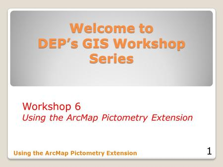 Welcome to DEP's GIS Workshop Series Workshop 6 Using the ArcMap Pictometry Extension 1.
