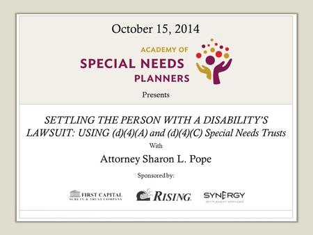 Presents SETTLING THE PERSON WITH A DISABILITY'S LAWSUIT: USING (d)(4)(A) and (d)(4)(C) Special Needs Trusts With Attorney Sharon L. Pope Sponsored by: