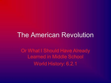 The American Revolution Or What I Should Have Already Learned in Middle School World History: 6.2.1.