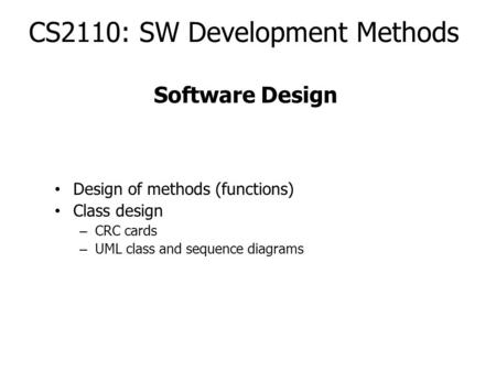 CS2110: SW Development Methods Design of methods (functions) Class design – CRC cards – UML class and sequence diagrams Software Design.