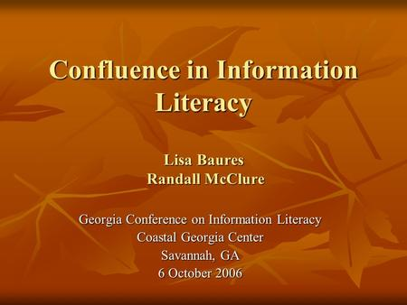 Confluence in Information Literacy Lisa Baures Randall McClure Georgia Conference on Information Literacy Coastal Georgia Center Savannah, GA 6 October.