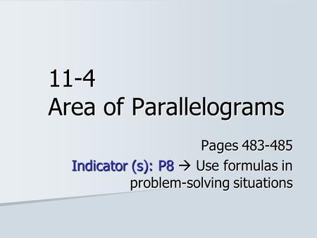 11-4 Area of Parallelograms Pages 483-485 Indicator (s): P8  Use formulas in problem-solving situations.