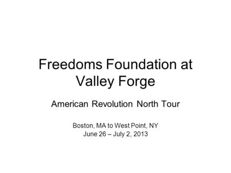 Freedoms Foundation at Valley Forge American Revolution North Tour Boston, MA to West Point, NY June 26 – July 2, 2013.