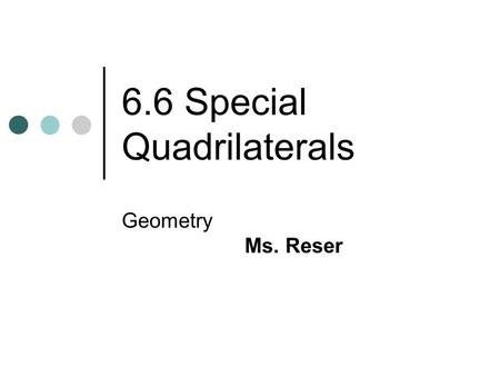 6.6 Special Quadrilaterals Geometry Ms. Reser. Objectives: Identify special quadrilaterals based on limited information. Prove that a quadrilateral is.