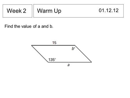 Warm Up 01.12.12 Week 2 Find the value of a and b.