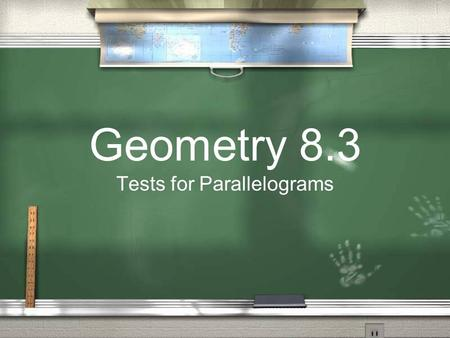 Geometry 8.3 Tests for Parallelograms. Is it a Parallelogram? Now they will give you a shape and you will have to tell us if it is a parallelogram or.