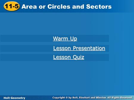 11-5 Area or Circles and Sectors Holt Geometry Warm Up Warm Up Lesson Presentation Lesson Presentation Lesson Quiz Lesson Quiz.