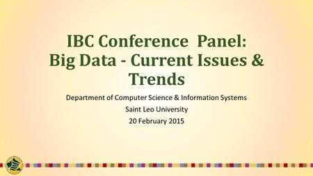 IBC Conference Panel: Big Data - Current Issues & Trends Department of Computer Science & Information Systems Saint Leo University 20 February 2015.