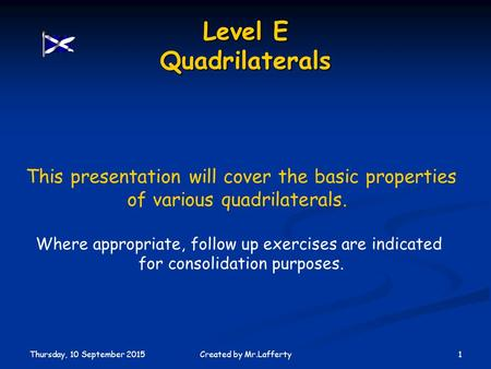 Thursday, 10 September 2015 1Created by Mr.Lafferty Level E Quadrilaterals This presentation will cover the basic properties of various quadrilaterals.