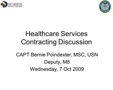 Healthcare Services Contracting Discussion CAPT Bernie Poindexter, MSC, USN Deputy, M8 Wednesday, 7 Oct 2009.