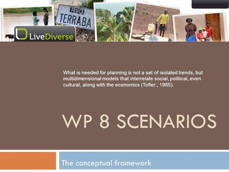 The conceptual framework WP 8 SCENARIOS What is needed for planning is not a set of isolated trends, but multidimensional models that interrelate social,