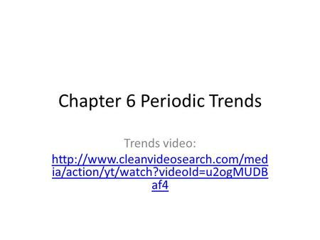 Chapter 6 Periodic Trends Trends video:  ia/action/yt/watch?videoId=u2ogMUDB af4.