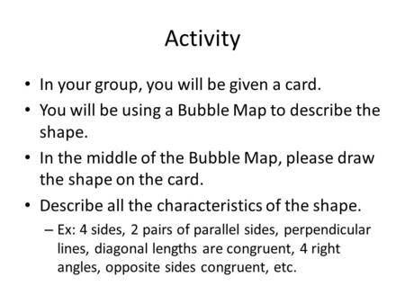 Activity In your group, you will be given a card. You will be using a Bubble Map to describe the shape. In the middle of the Bubble Map, please draw the.