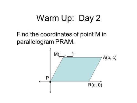 Warm Up:  Day 2 Find the coordinates of point M in parallelogram PRAM.