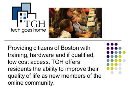 Providing citizens of Boston with training, hardware and if qualified, low cost access. TGH offers residents the ability to improve their quality of life.