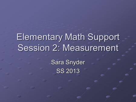 Elementary Math Support Session 2: Measurement Sara Snyder SS 2013.