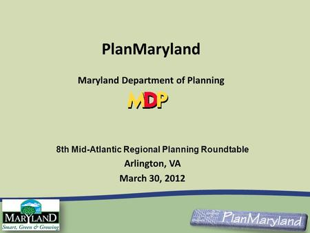 8th Mid-Atlantic Regional Planning Roundtable Arlington, VA March 30, 2012 PlanMaryland Maryland Department of Planning.