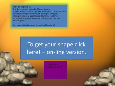 To get your shape click here! – on-line version. Click here to begin your quest None-on-line version Test the game out for each of these shapes: Sphere;