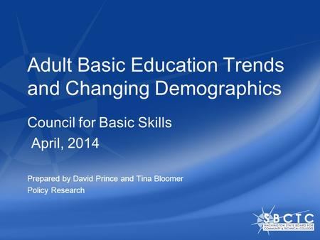 Adult Basic Education Trends and Changing Demographics Council for Basic Skills April, 2014 Prepared by David Prince and Tina Bloomer Policy Research.