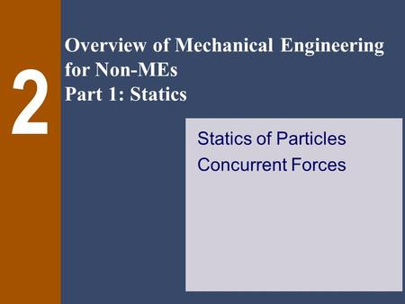 Overview of Mechanical Engineering for Non-MEs Part 1: Statics 2 Statics of Particles Concurrent Forces.