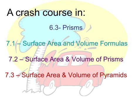 A crash course in: 6.3- Prisms 7.1 – Surface Area and Volume Formulas 7.2 – Surface Area & Volume of Prisms 7.3 – Surface Area & Volume of Pyramids.