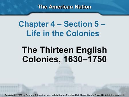 The American Nation Chapter 4 – Section 5 – Life in the Colonies The Thirteen English Colonies, 1630–1750 Copyright © 2003 by Pearson Education, Inc.,